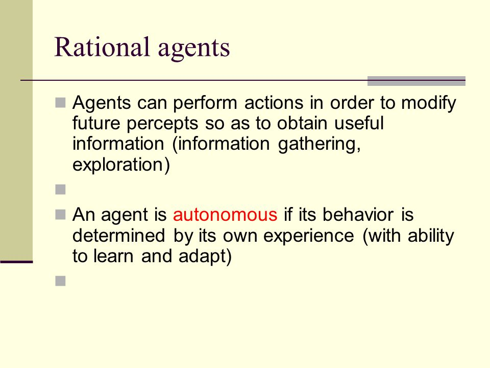 Rational agents Agents can perform actions in order to modify future percepts so as to obtain useful information (information gathering, exploration)