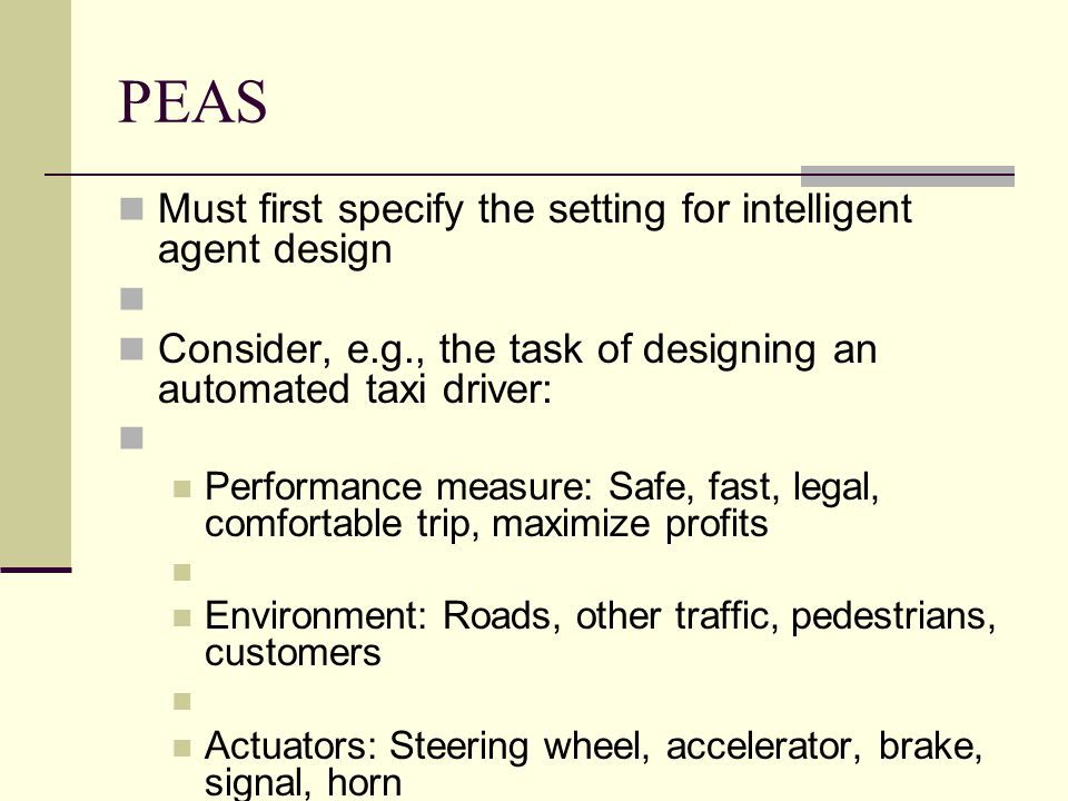PEAS Must first specify the setting for intelligent agent design