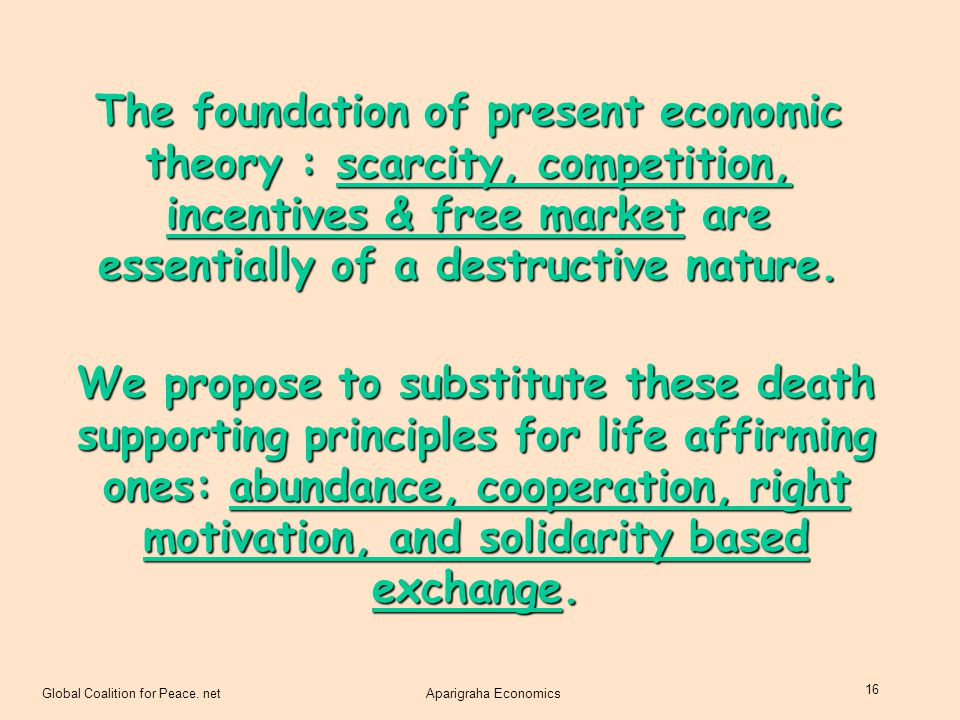 The foundation of present economic theory : scarcity, competition, incentives & free market are essentially of a destructive nature.
