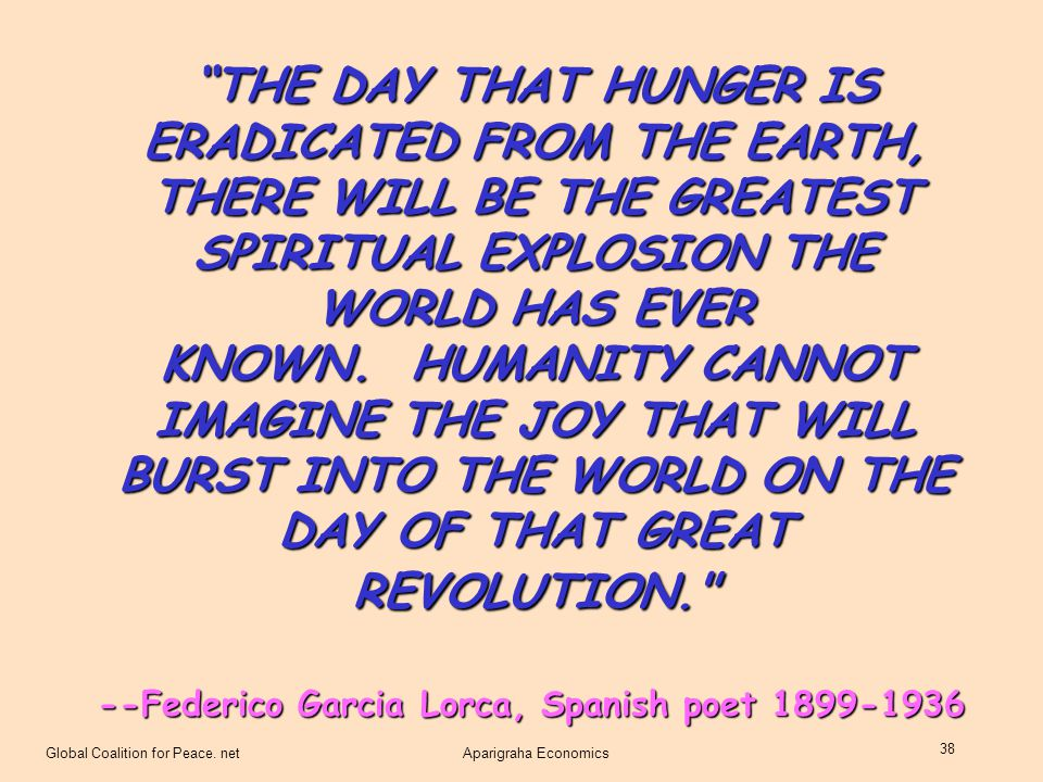 THE DAY THAT HUNGER IS ERADICATED FROM THE EARTH, THERE WILL BE THE GREATEST SPIRITUAL EXPLOSION THE WORLD HAS EVER KNOWN. HUMANITY CANNOT IMAGINE THE JOY THAT WILL BURST INTO THE WORLD ON THE DAY OF THAT GREAT REVOLUTION.
