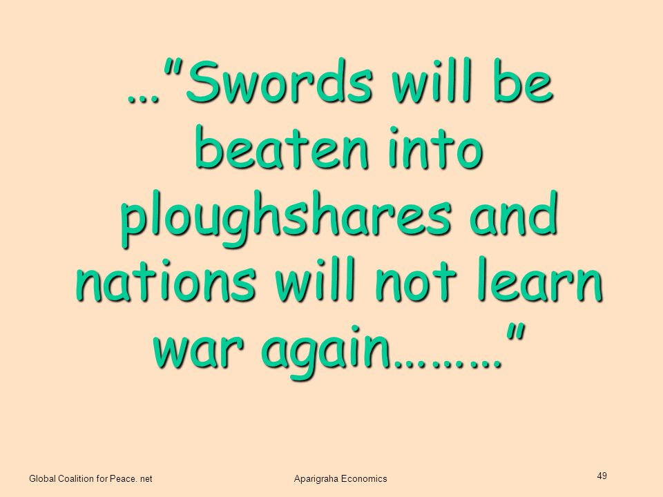 … Swords will be beaten into ploughshares and nations will not learn war again………
