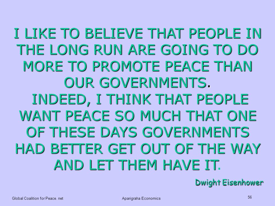 I LIKE TO BELIEVE THAT PEOPLE IN THE LONG RUN ARE GOING TO DO MORE TO PROMOTE PEACE THAN OUR GOVERNMENTS.