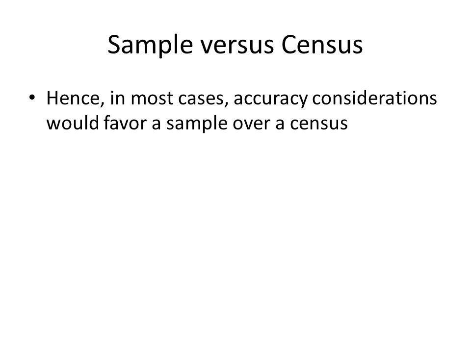 Sample versus Census Hence, in most cases, accuracy considerations would favor a sample over a census.