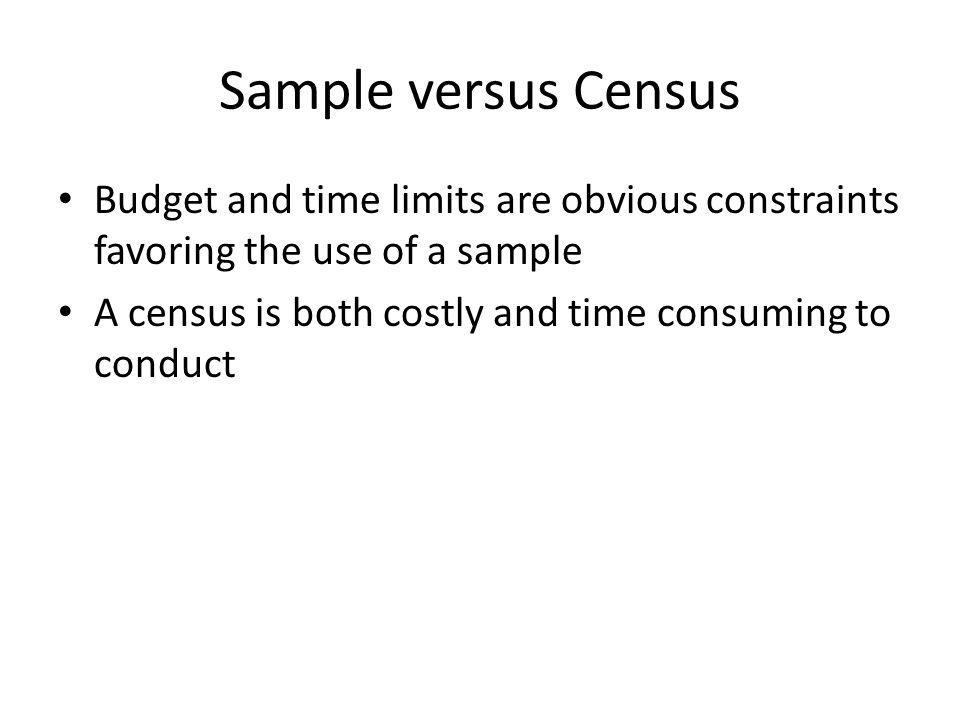Sample versus Census Budget and time limits are obvious constraints favoring the use of a sample.