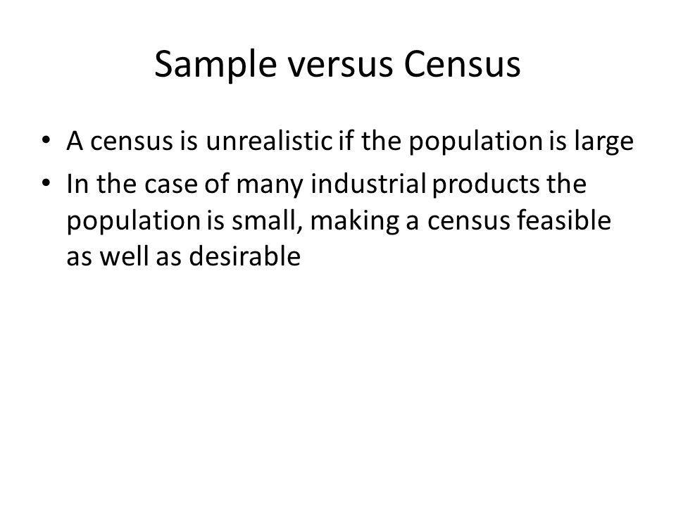 Sample versus Census A census is unrealistic if the population is large.