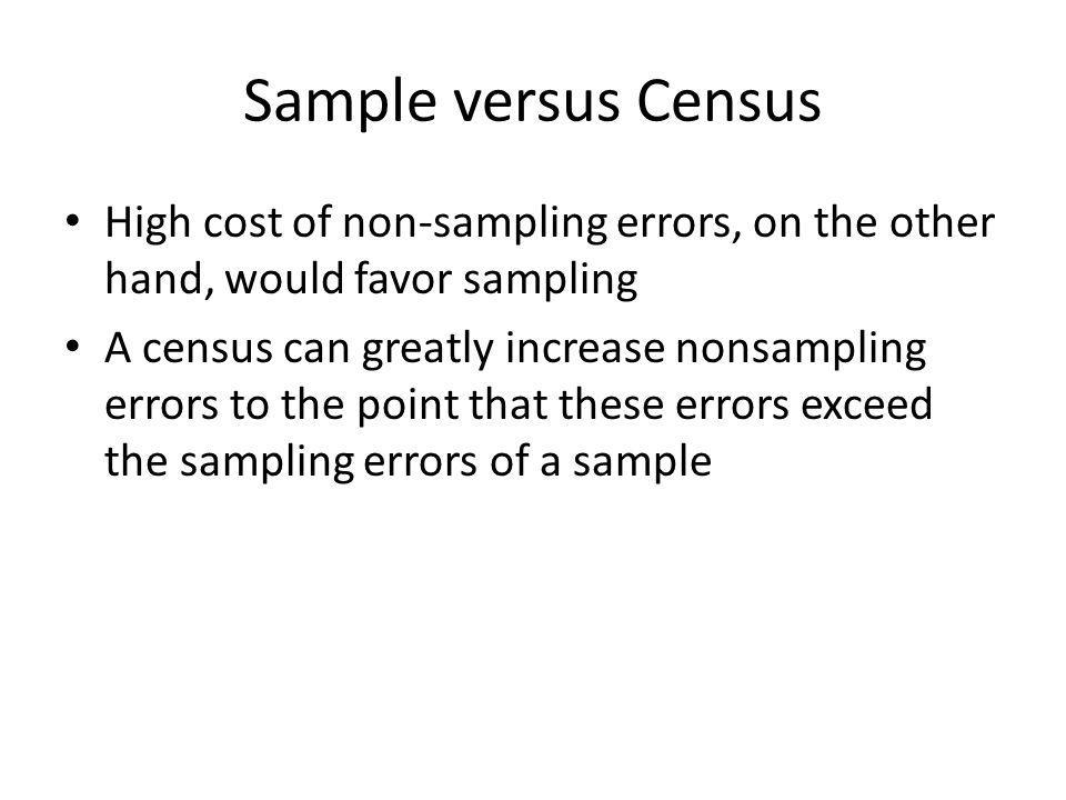 Sample versus Census High cost of non-sampling errors, on the other hand, would favor sampling.