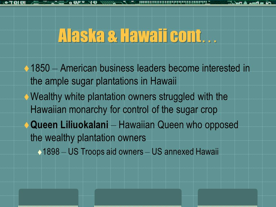 Alaska & Hawaii cont… 1850 – American business leaders become interested in the ample sugar plantations in Hawaii.
