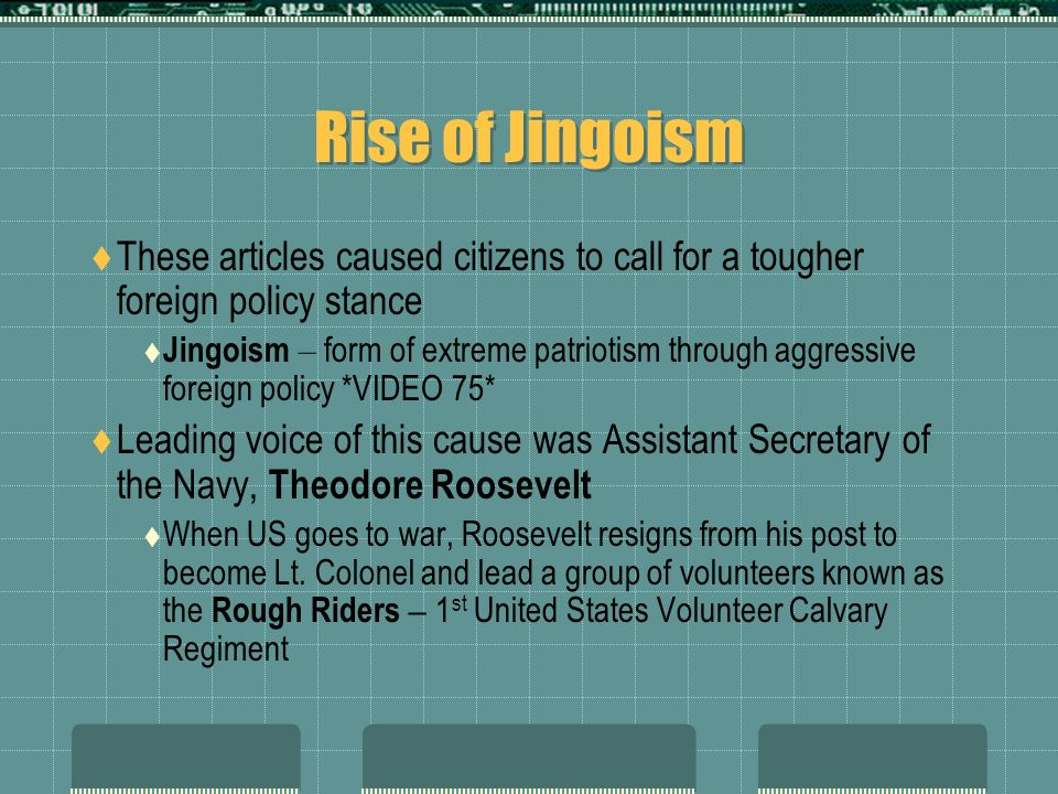 Rise of Jingoism These articles caused citizens to call for a tougher foreign policy stance.