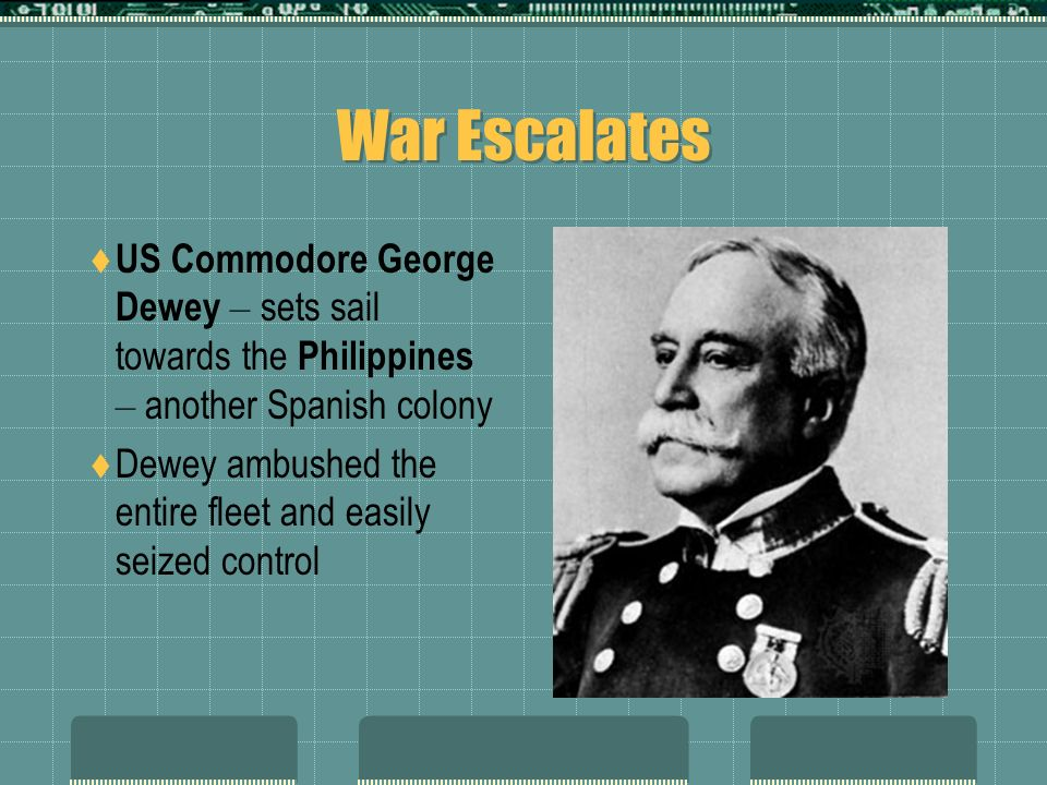 War Escalates US Commodore George Dewey – sets sail towards the Philippines – another Spanish colony.