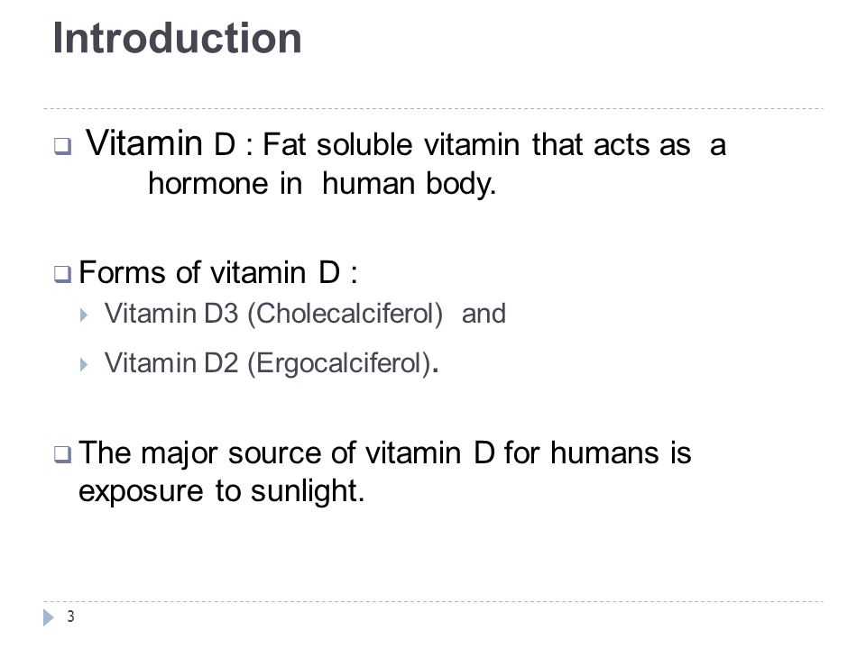 Introduction Vitamin D : Fat soluble vitamin that acts as a hormone in human body. Forms of vitamin D :