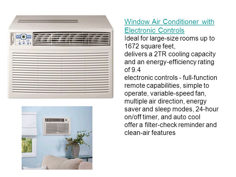 Window Air Conditioner with Electronic Controls Ideal for large-size rooms up to 1672 square feet, delivers a 2TR cooling capacity and an energy-efficiency rating of 9.4 electronic controls - full-function remote capabilities, simple to operate, variable-speed fan, multiple air direction, energy saver and sleep modes, 24-hour on/off timer, and auto cool offer a filter-check reminder and clean-air features