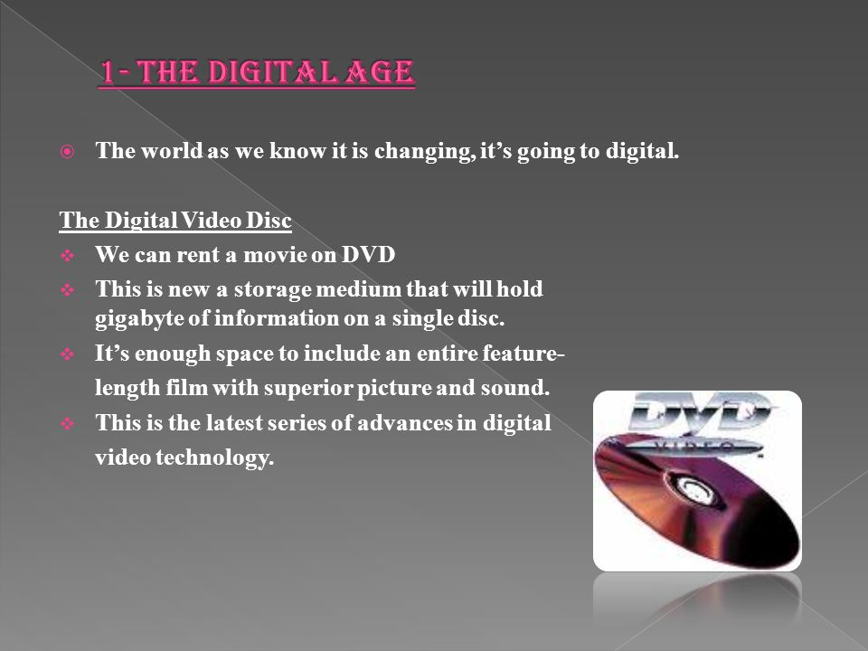 1- The Digital Age The world as we know it is changing, it's going to digital. The Digital Video Disc.