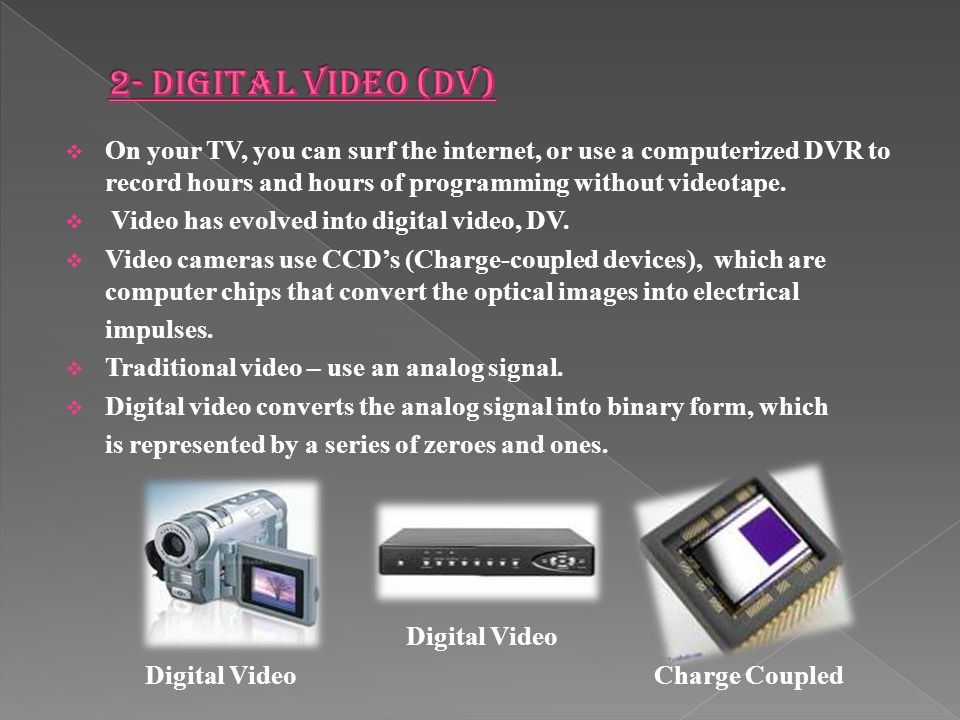 2- Digital Video (dv) On your TV, you can surf the internet, or use a computerized DVR to record hours and hours of programming without videotape.