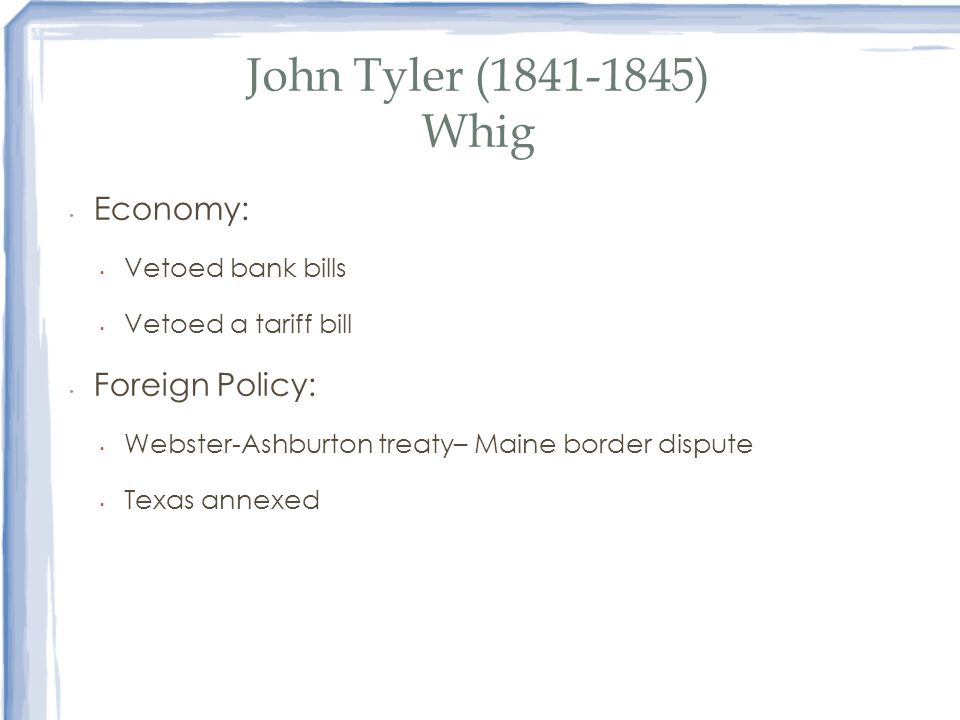 John Tyler (1841-1845) Whig Economy: Foreign Policy: Vetoed bank bills