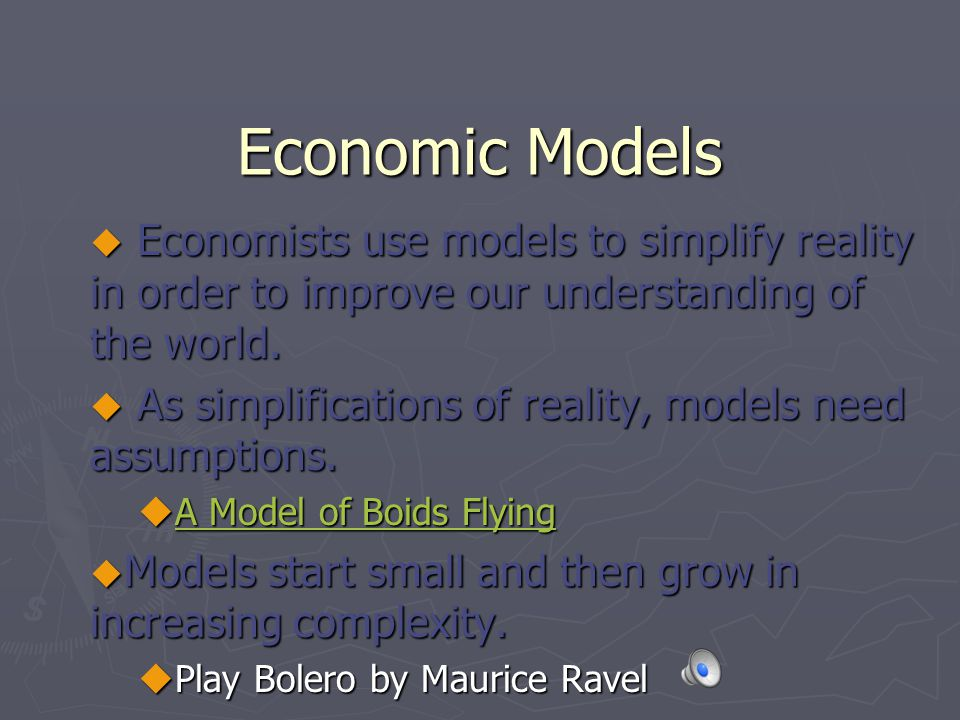 Economic Models Economists use models to simplify reality in order to improve our understanding of the world.