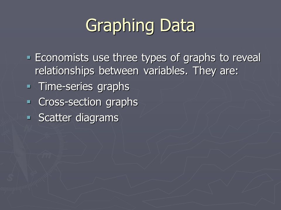 Graphing Data Economists use three types of graphs to reveal relationships between variables. They are: