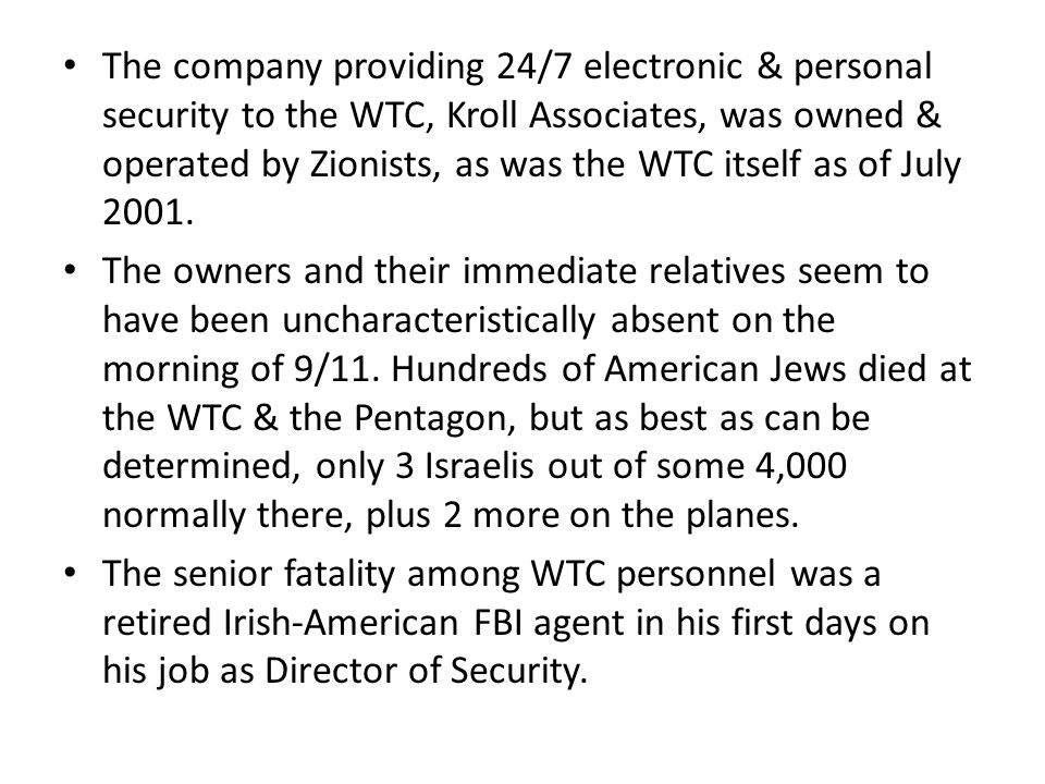 The company providing 24/7 electronic & personal security to the WTC, Kroll Associates, was owned & operated by Zionists, as was the WTC itself as of July 2001.