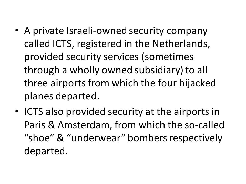 A private Israeli-owned security company called ICTS, registered in the Netherlands, provided security services (sometimes through a wholly owned subsidiary) to all three airports from which the four hijacked planes departed.