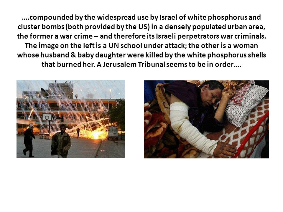 ….compounded by the widespread use by Israel of white phosphorus and cluster bombs (both provided by the US) in a densely populated urban area, the former a war crime – and therefore its Israeli perpetrators war criminals.
