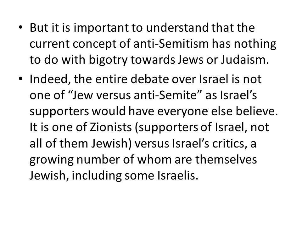 But it is important to understand that the current concept of anti-Semitism has nothing to do with bigotry towards Jews or Judaism.