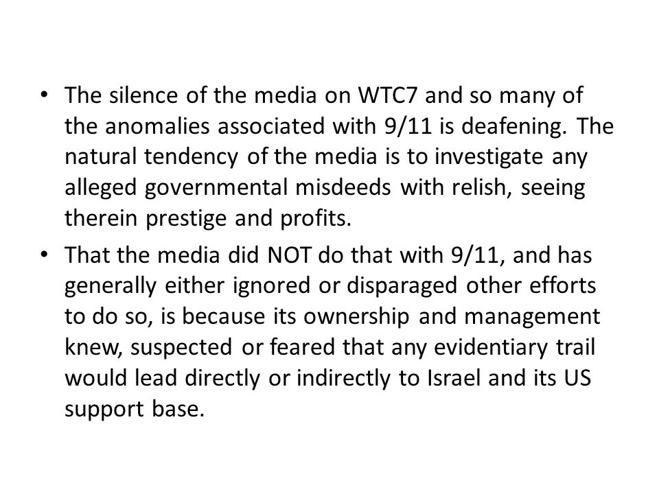 The silence of the media on WTC7 and so many of the anomalies associated with 9/11 is deafening. The natural tendency of the media is to investigate any alleged governmental misdeeds with relish, seeing therein prestige and profits.
