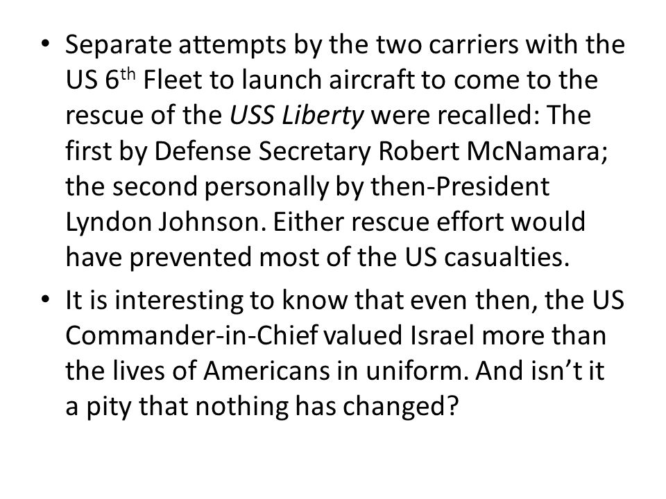 Separate attempts by the two carriers with the US 6th Fleet to launch aircraft to come to the rescue of the USS Liberty were recalled: The first by Defense Secretary Robert McNamara; the second personally by then-President Lyndon Johnson. Either rescue effort would have prevented most of the US casualties.