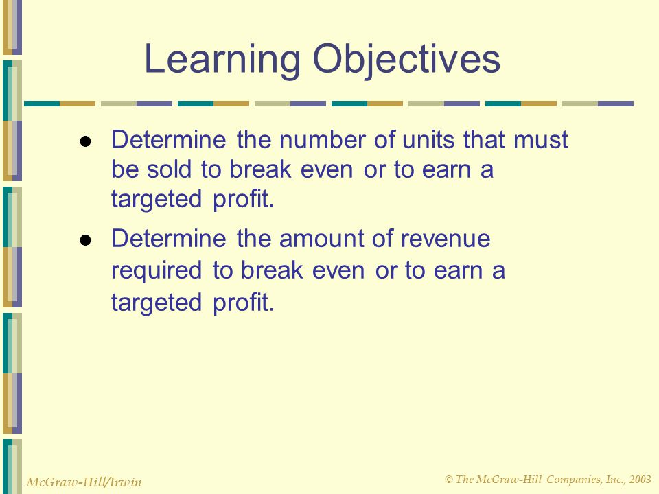 Learning Objectives Determine the number of units that must be sold to break even or to earn a targeted profit.