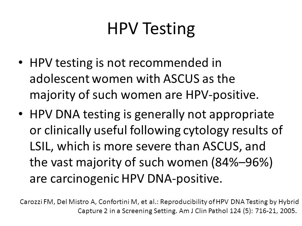 HPV Testing HPV testing is not recommended in adolescent women with ASCUS as the majority of such women are HPV-positive.