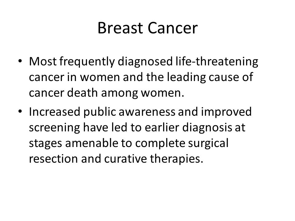Breast Cancer Most frequently diagnosed life-threatening cancer in women and the leading cause of cancer death among women.