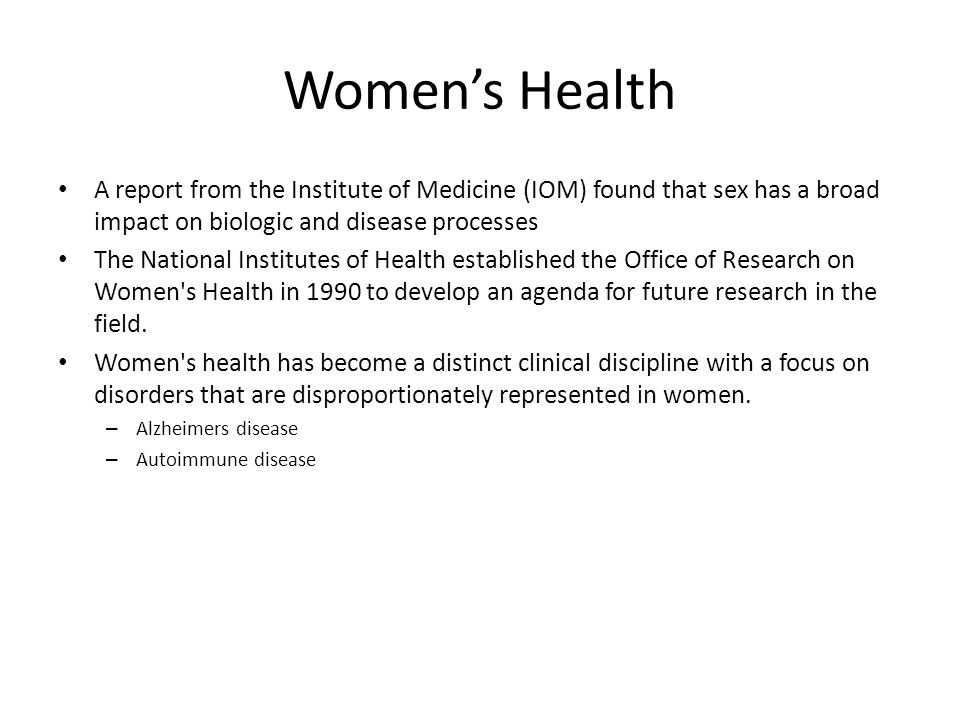 Women's Health A report from the Institute of Medicine (IOM) found that sex has a broad impact on biologic and disease processes.
