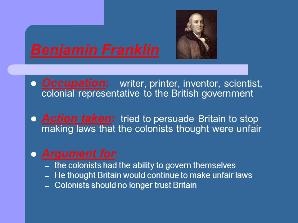 Benjamin Franklin Occupation: writer, printer, inventor, scientist, colonial representative to the British government.