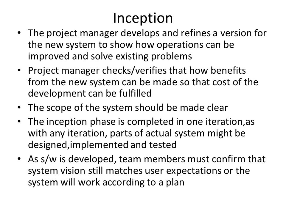 Inception The project manager develops and refines a version for the new system to show how operations can be improved and solve existing problems.