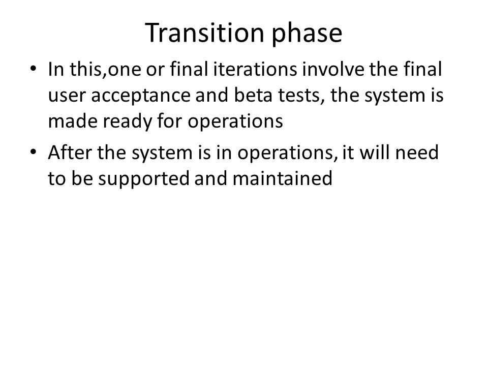 Transition phase In this,one or final iterations involve the final user acceptance and beta tests, the system is made ready for operations.