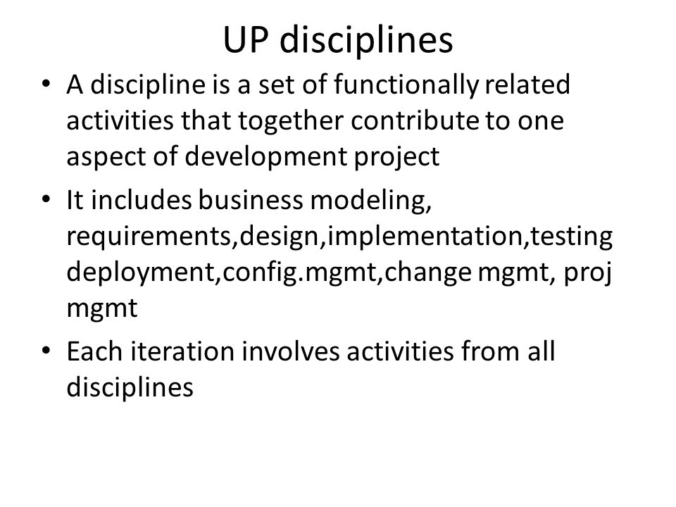 UP disciplines A discipline is a set of functionally related activities that together contribute to one aspect of development project.