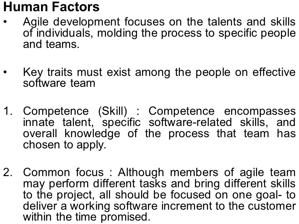 Human Factors Agile development focuses on the talents and skills of individuals, molding the process to specific people and teams.