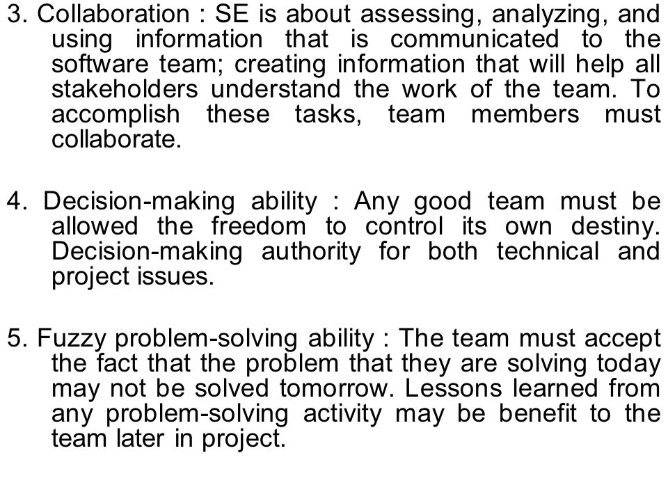 3. Collaboration : SE is about assessing, analyzing, and using information that is communicated to the software team; creating information that will help all stakeholders understand the work of the team. To accomplish these tasks, team members must collaborate.