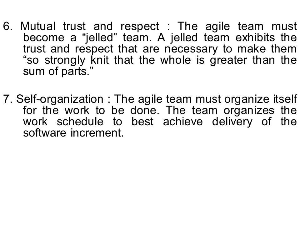 6. Mutual trust and respect : The agile team must become a jelled team. A jelled team exhibits the trust and respect that are necessary to make them so strongly knit that the whole is greater than the sum of parts.