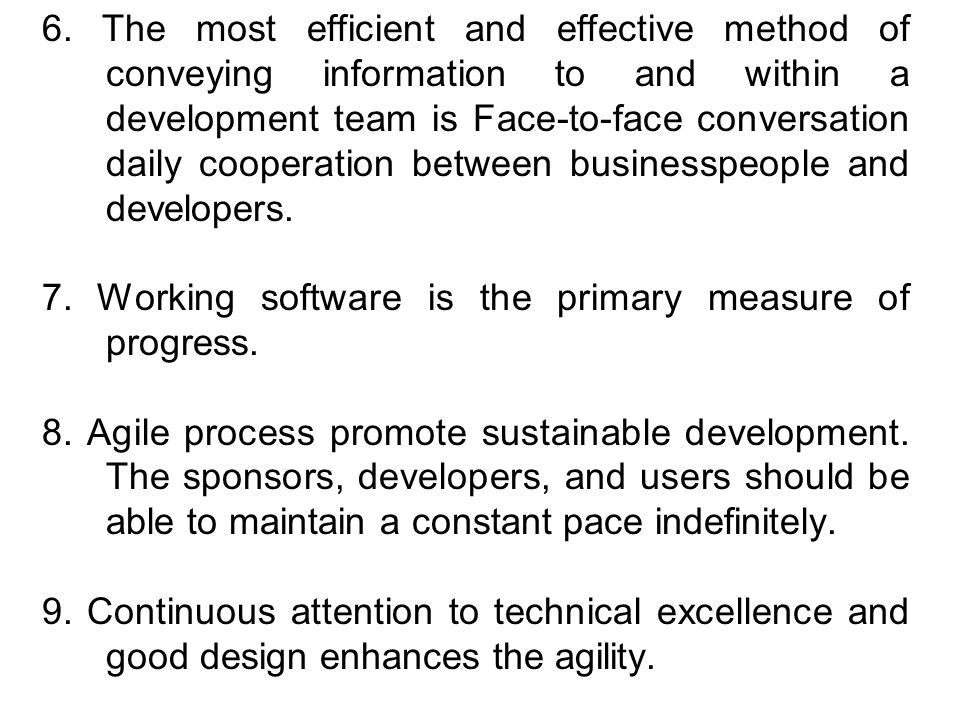 6. The most efficient and effective method of conveying information to and within a development team is Face-to-face conversation daily cooperation between businesspeople and developers.