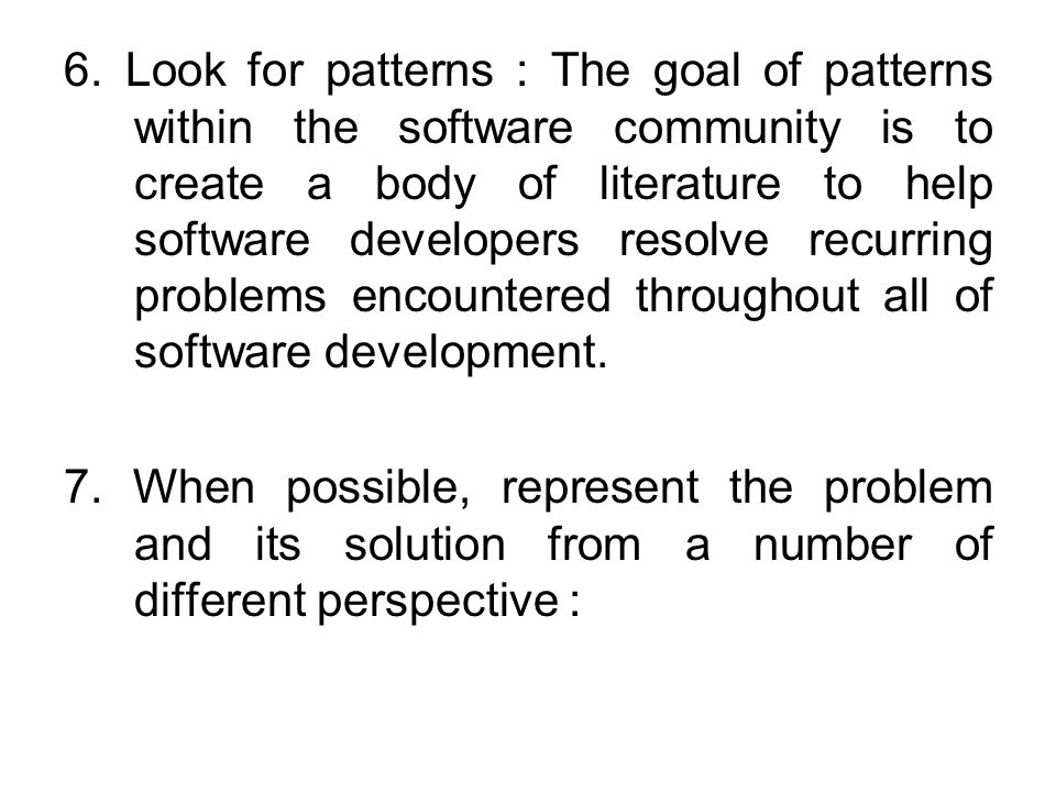 6. Look for patterns : The goal of patterns within the software community is to create a body of literature to help software developers resolve recurring problems encountered throughout all of software development.