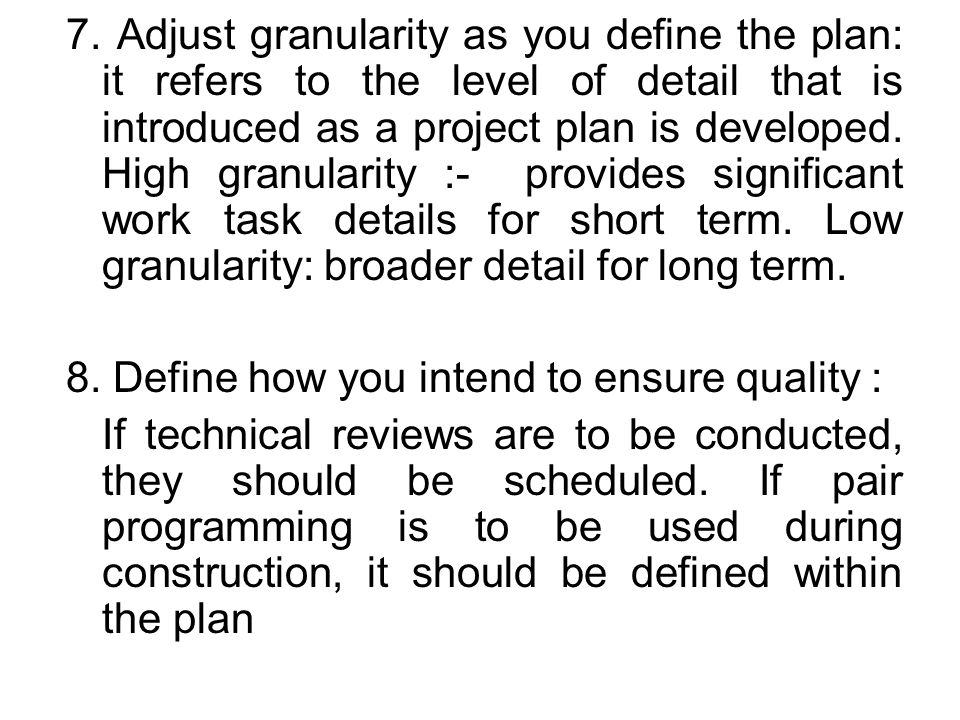 7. Adjust granularity as you define the plan: it refers to the level of detail that is introduced as a project plan is developed. High granularity :- provides significant work task details for short term. Low granularity: broader detail for long term.
