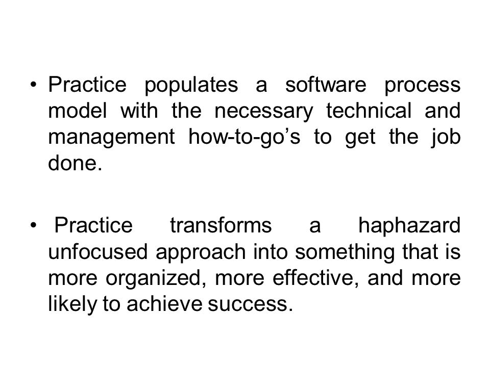 Practice populates a software process model with the necessary technical and management how-to-go's to get the job done.