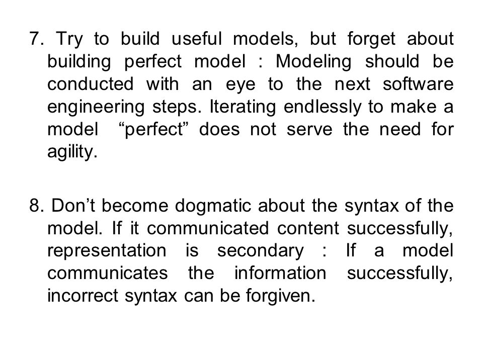 7. Try to build useful models, but forget about building perfect model : Modeling should be conducted with an eye to the next software engineering steps. Iterating endlessly to make a model perfect does not serve the need for agility.