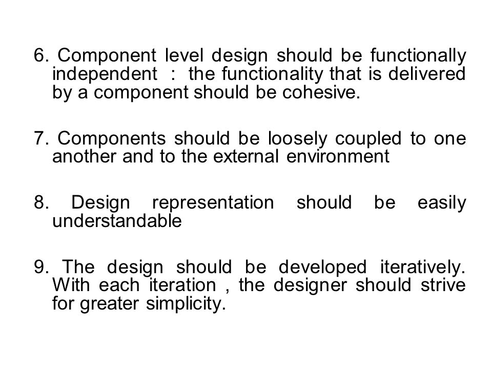 6. Component level design should be functionally independent : the functionality that is delivered by a component should be cohesive.