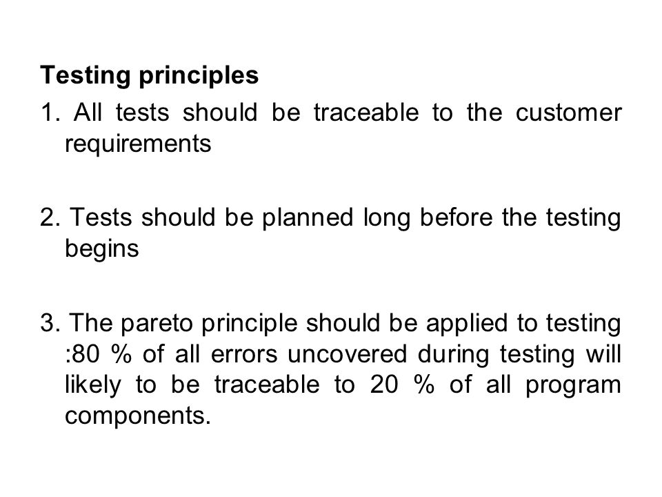 Testing principles 1. All tests should be traceable to the customer requirements. 2. Tests should be planned long before the testing begins.