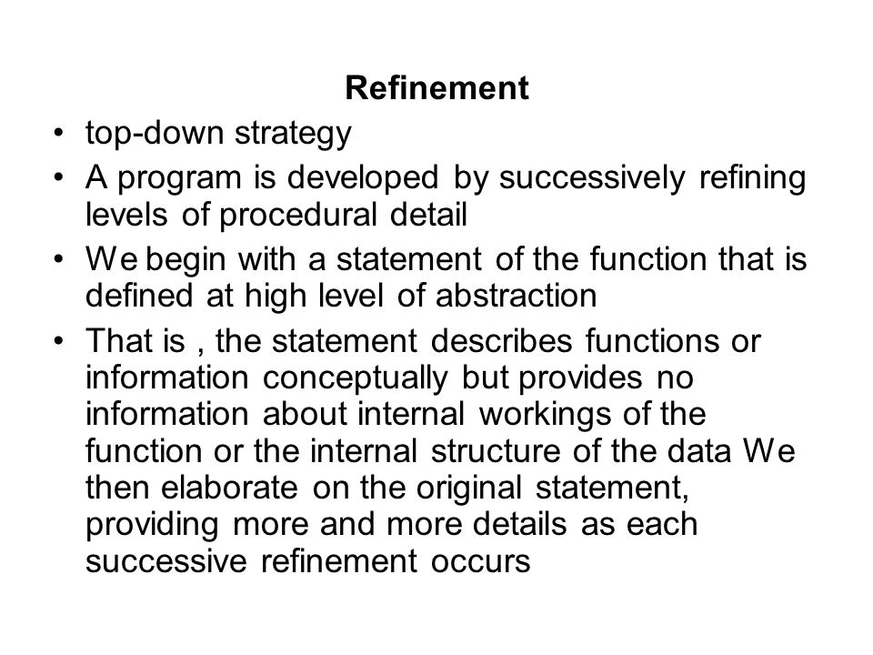 Refinement top-down strategy. A program is developed by successively refining levels of procedural detail.