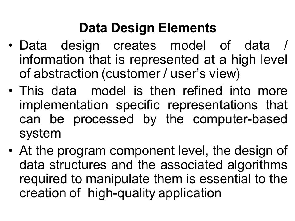 Data Design Elements Data design creates model of data / information that is represented at a high level of abstraction (customer / user's view)