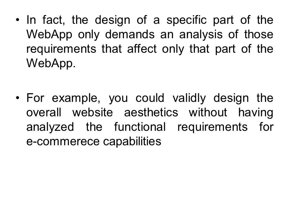 In fact, the design of a specific part of the WebApp only demands an analysis of those requirements that affect only that part of the WebApp.