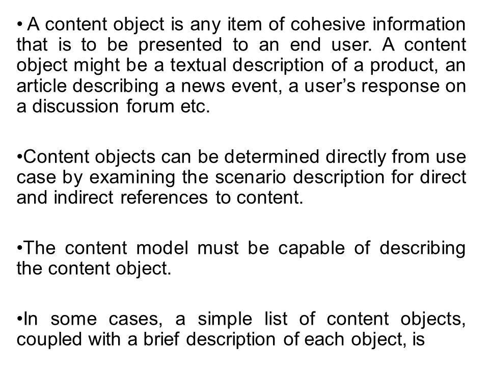 A content object is any item of cohesive information that is to be presented to an end user. A content object might be a textual description of a product, an article describing a news event, a user's response on a discussion forum etc.