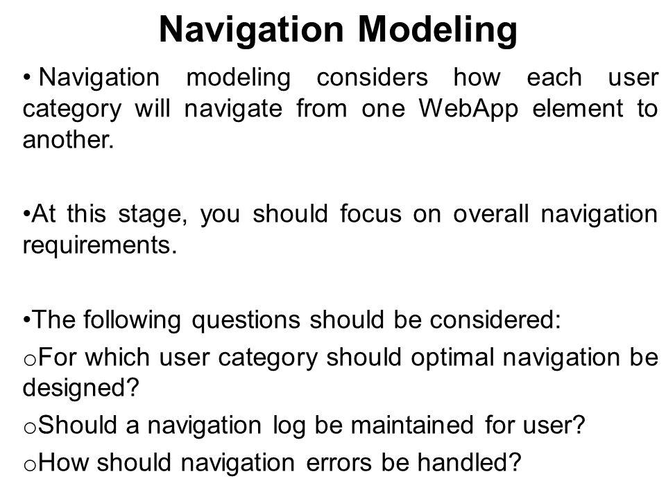 Navigation Modeling Navigation modeling considers how each user category will navigate from one WebApp element to another.