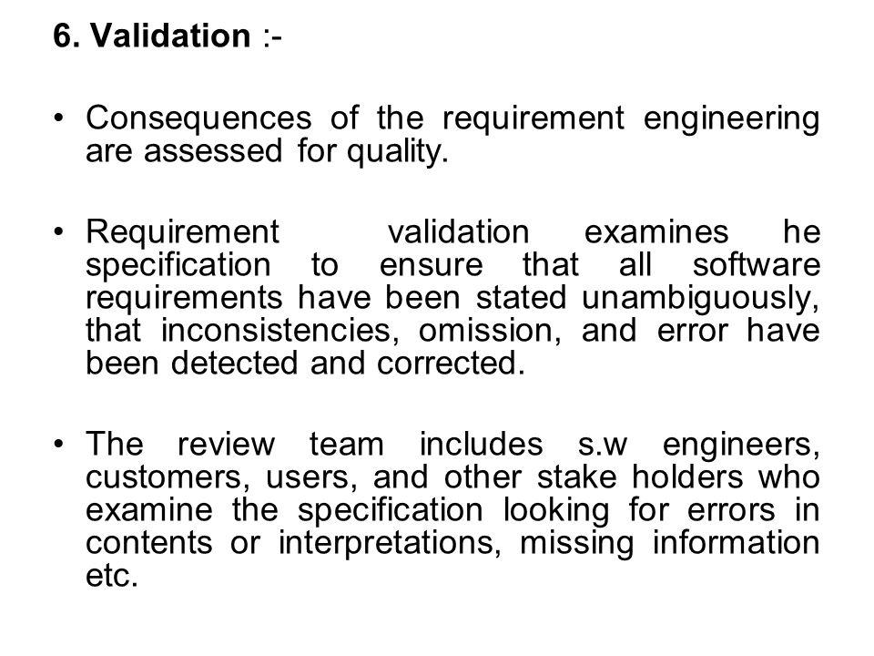 6. Validation :- Consequences of the requirement engineering are assessed for quality.